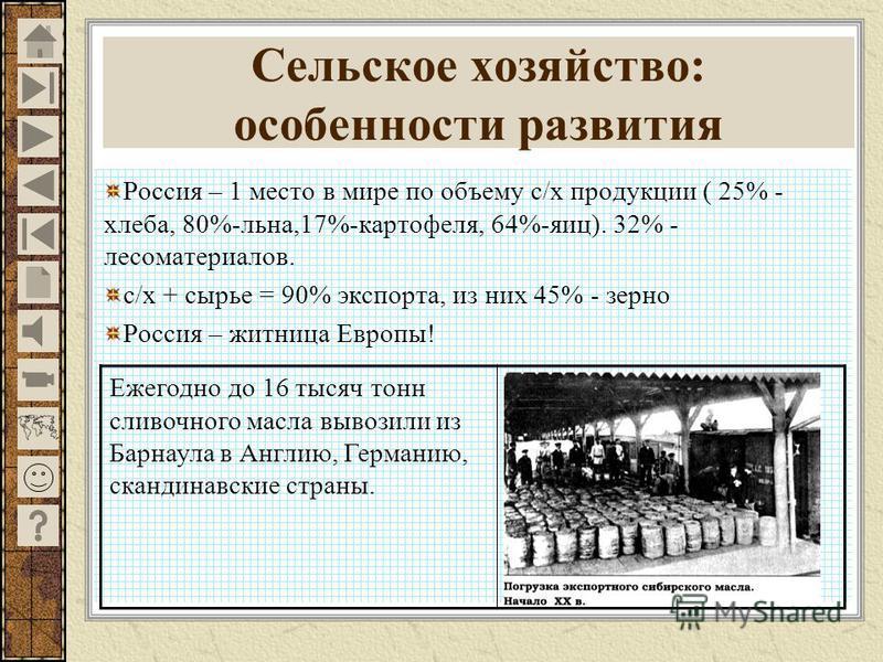 Россия – 1 место в мире по объему с/х продукции ( 25% - хлеба, 80%-льна,17%-картофеля, 64%-яиц). 32% - лесоматериалов. с/х + сырье = 90% экспорта, из них 45% - зерно Россия – житница Европы! Ежегодно до 16 тысяч тонн сливочного масла вывозили из Барн