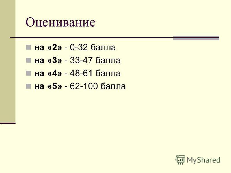 Оценивание на «2» - 0-32 балла на «3» - 33-47 балла на «4» - 48-61 балла на «5» - 62-100 балла