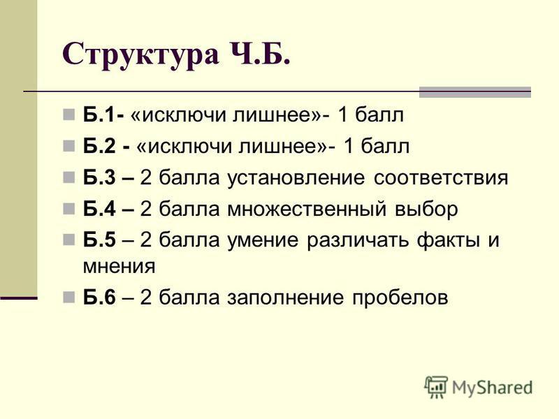 Структура Ч.Б. Б.1- «исключи лишнее»- 1 балл Б.2 - «исключи лишнее»- 1 балл Б.3 – 2 балла установление соответствия Б.4 – 2 балла множественный выбор Б.5 – 2 балла умение различать факты и мнения Б.6 – 2 балла заполнение пробелов