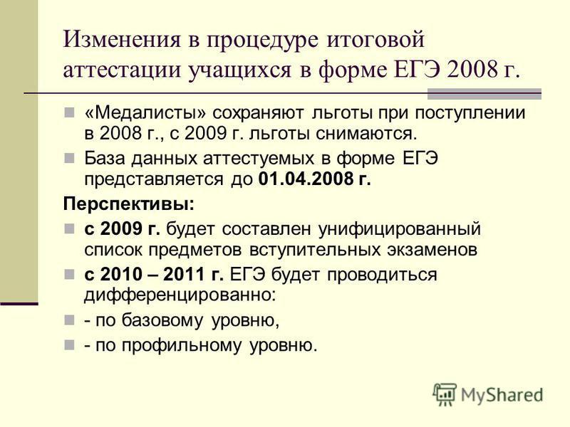 Изменения в процедуре итоговой аттестации учащихся в форме ЕГЭ 2008 г. «Медалисты» сохраняют льготы при поступлении в 2008 г., с 2009 г. льготы снимаются. База данных аттестуемых в форме ЕГЭ представляется до 01.04.2008 г. Перспективы: с 2009 г. буде