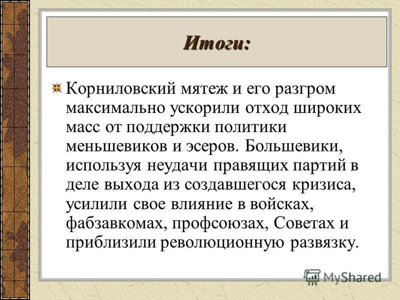Итоги: Корниловский мятеж и его разгром максимально ускорили отход широких масс от поддержки политики меньшевиков и эсеров. Большевики, используя неудачи правящих партий в деле выхода из создавшегося кризиса, усилили свое влияние в войсках, фабзавком