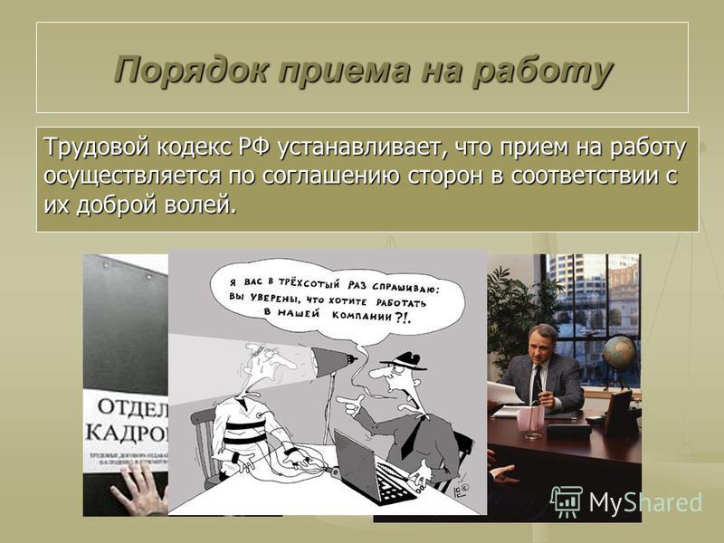 Трудовой кодекс РФ устанавливает, что прием на работу осуществляется по соглашению сторон в соответствии с их доброй волей. Порядок приема на работу