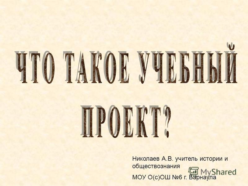 Николаев А.В. учитель истории и обществознания МОУ О(с)ОШ 6 г. Барнаула