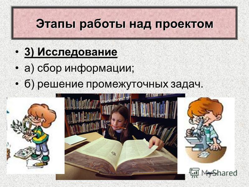 3) Исследование а) сбор информации; б) решение промежуточных задач. Этапы работы над проектом