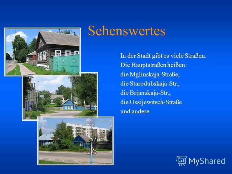 Sehenswertes In der Stadt gibt es viele Straßen. Die Hauptstraßen heißen: die Mglinskaja-Straße, die Starodubskaja-Str., die Brjanskaja-Str., die Ussijewitsch-Straße und andere.