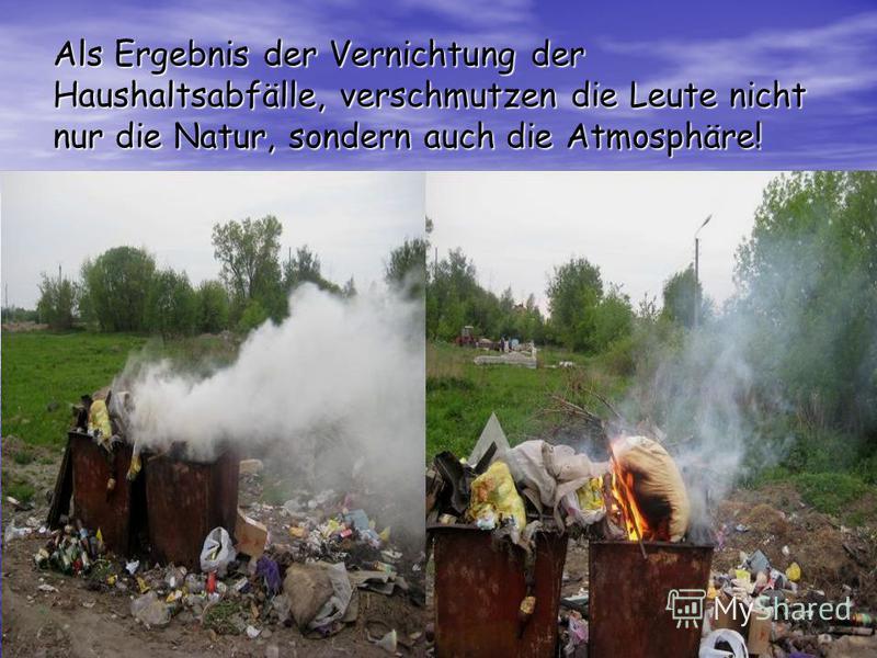 Als Ergebnis der Vernichtung der Haushaltsabfälle, verschmutzen die Leute nicht nur die Natur, sondern auch die Atmosphäre!