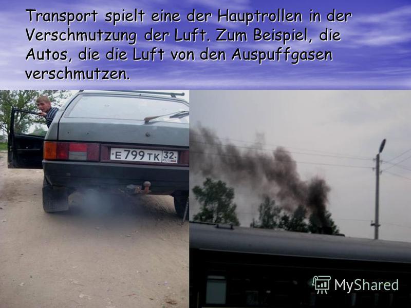 Transport spielt eine der Hauptrollen in der Verschmutzung der Luft. Zum Beispiel, die Autos, die die Luft von den Auspuffgasen verschmutzen.