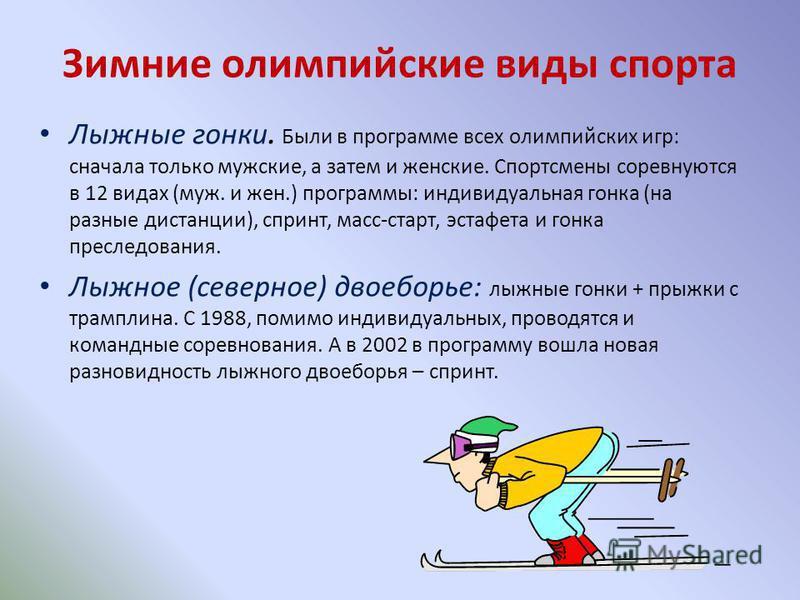 Зимние олимпийские виды спорта Лыжные гонки. Были в программе всех олимпийских игр: сначала только мужские, а затем и женские. Спортсмены соревнуются в 12 видах (муж. и жен.) программы: индивидуальная гонка (на разные дистанции), спринт, масс-старт,
