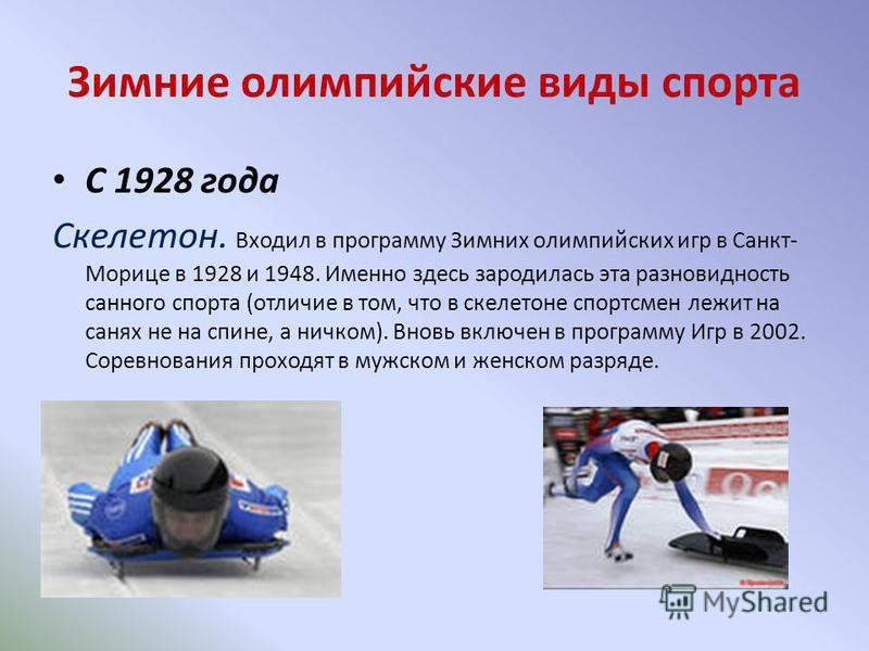 Зимние олимпийские виды спорта С 1928 года Скелетон. Входил в программу Зимних олимпийских игр в Санкт- Морице в 1928 и 1948. Именно здесь зародилась эта разновидность санного спорта (отличие в том, что в скелетоне спортсмен лежит на санях не на спин