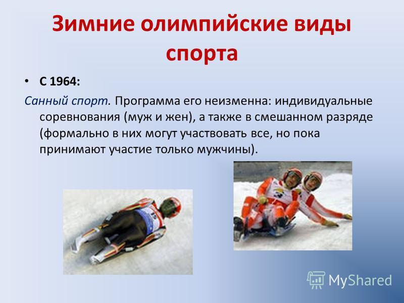 Зимние олимпийские виды спорта С 1964: Санный спорт. Программа его неизменна: индивидуальные соревнования (муж и жен), а также в смешанном разряде (формально в них могут участвовать все, но пока принимают участие только мужчины).