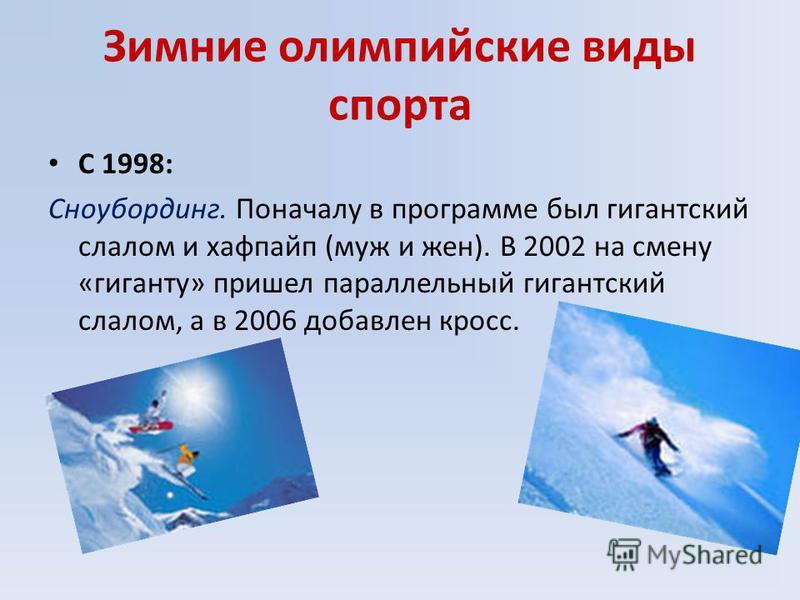 Зимние олимпийские виды спорта С 1998: Сноубординг. Поначалу в программе был гигантский слалом и хафпайп (муж и жен). В 2002 на смену «гиганту» пришел параллельный гигантский слалом, а в 2006 добавлен кросс.