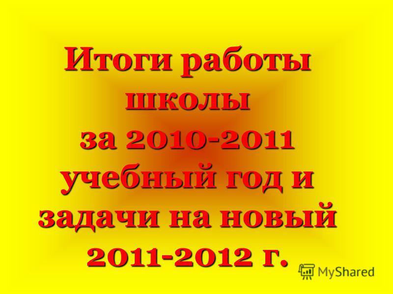 Итоги работы школы за 2010-2011 учебный год и задачи на новый 2011-2012 г.