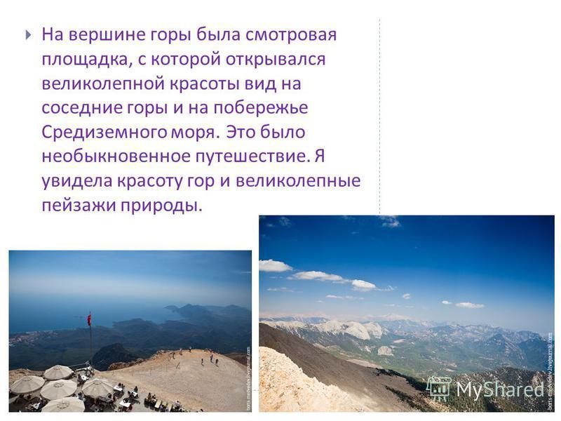 Красота природы необыкновенная. С каждой минутой подъёма на гору открываются красивейшие пейзажи. Сзади волшебные побережья и мо - ре, а впереди величественная гора Тахталы. Гора покрыта густым сосновым лесом. По приближению к вершине горы лес редеет