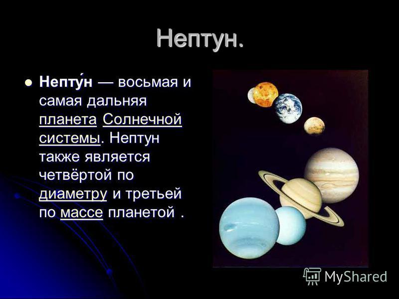 Нептун. Непту́н восьмая и самая дальняя планета Солнечной системы. Нептун также является четвёртой по диаметру и третьей по массе планетой. Непту́н восьмая и самая дальняя планета Солнечной системы. Нептун также является четвёртой по диаметру и треть