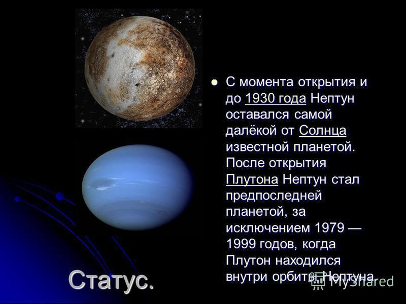 Статус. С момента открытия и до 1930 года Нептун оставался самой далёкой от Солнца известной планетой. После открытия Плутона Нептун стал предпоследней планетой, за исключением 1979 1999 годов, когда Плутон находился внутри орбиты Нептуна. С момента