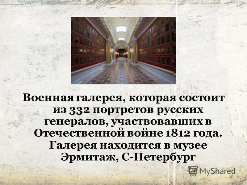 14 Военная галерея, которая состоит из 332 портретов русских генералов, участвовавших в Отечественной войне 1812 года. Галерея находится в музее Эрмитаж, С-Петербург