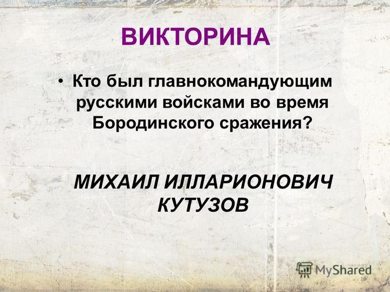 16 ВИКТОРИНА Кто был главнокомандующим русскими войсками во время Бородинского сражения? МИХАИЛ ИЛЛАРИОНОВИЧ КУТУЗОВ
