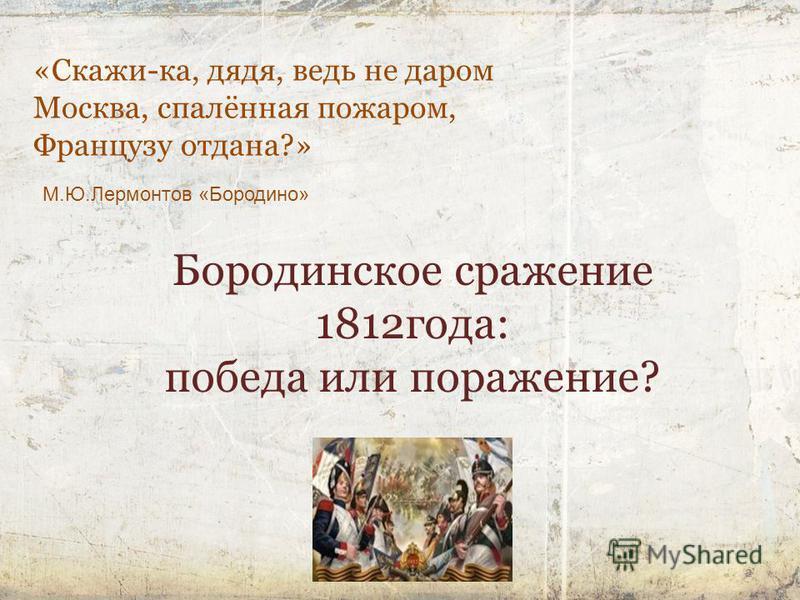 2 «Скажи-ка, дядя, ведь не даром Москва, спалённая пожаром, Французу отдана?» М.Ю.Лермонтов «Бородино» Бородинское сражение 1812 года: победа или поражение?