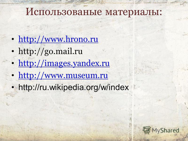 22 Использованые материалы: http://www.hrono.ru http://go.mail.ru http://images.yandex.ru http://www.museum.ru http://ru.wikipedia.org/w/index