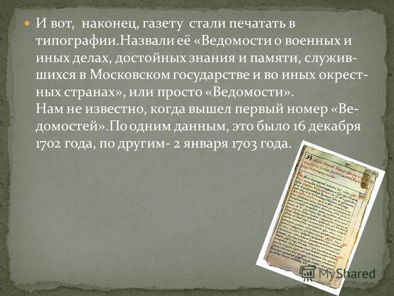 И вот, наконец, газету стали печатать в типографии.Назвали её «Ведомости о военных и иных делах, достойных знания и памяти, служивших ся в Московском государстве и во иных окрестных странах», или просто «Ведомости». Нам не известно, когда вышел первы