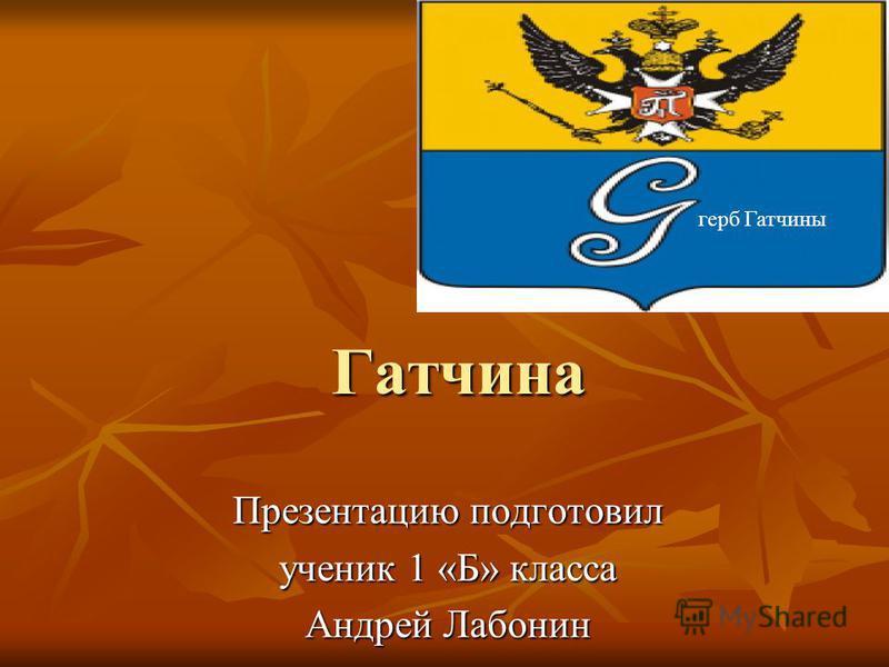 Гатчина Презентацию подготовил ученик 1 «Б» класса Андрей Лабонин герб Гатчины