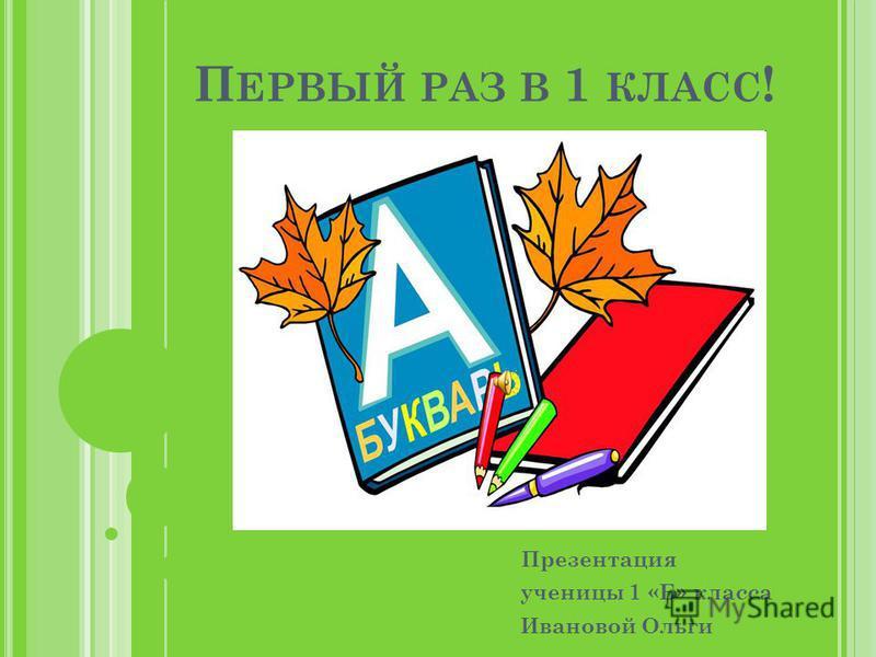 П ЕРВЫЙ РАЗ В 1 КЛАСС ! Презентация ученицы 1 «Б» класса Ивановой Ольги