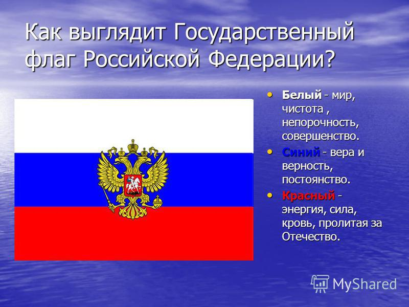 Как выглядит Государственный флаг Российской Федерации? Белый - мир, чистота, непорочность, совершенство. Белый - мир, чистота, непорочность, совершенство. Синий - вера и верность, постоянство. Синий - вера и верность, постоянство. Красный - энергия,