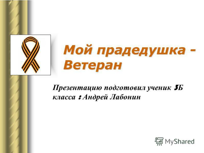 Мой прадедушка - Ветеран Презентацию подготовил ученик 3 Б класса : Андрей Лабонин