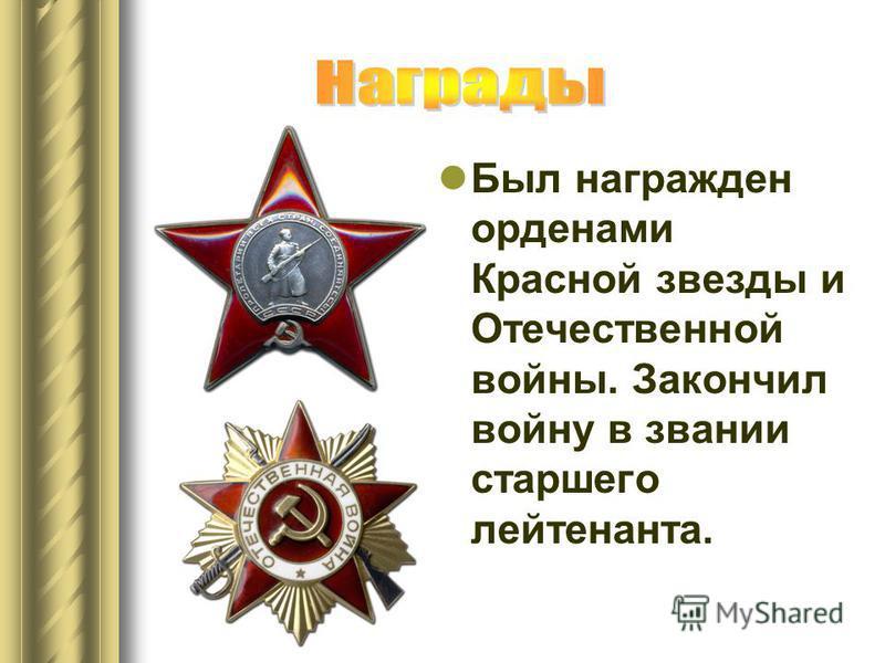 Был награжден орденами Красной звезды и Отечественной войны. Закончил войну в звании старшего лейтенанта.