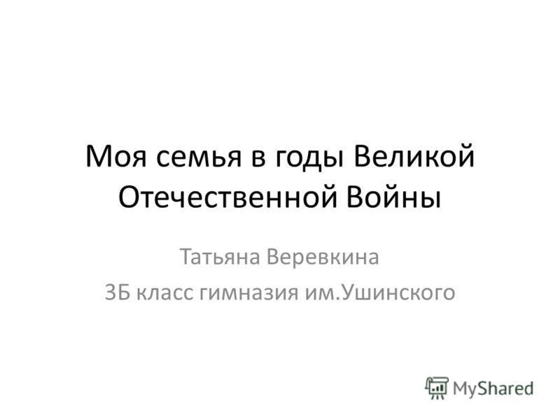 Моя семья в годы Великой Отечественной Войны Татьяна Веревкина 3Б класс гимназия им.Ушинского