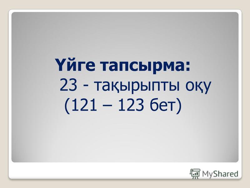 Үйге тапсырма: 23 - тақырыпты оқу (121 – 123 бет)