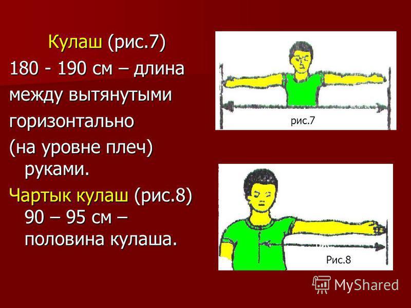 Кулаш (рис.7) 180 - 190 см – длина между вытянутыми горизонтально (на уровне плеч) руками. Чартык кулеш (рис.8) 90 – 95 см – половина кулеша. рис.7 рис. Рис.8