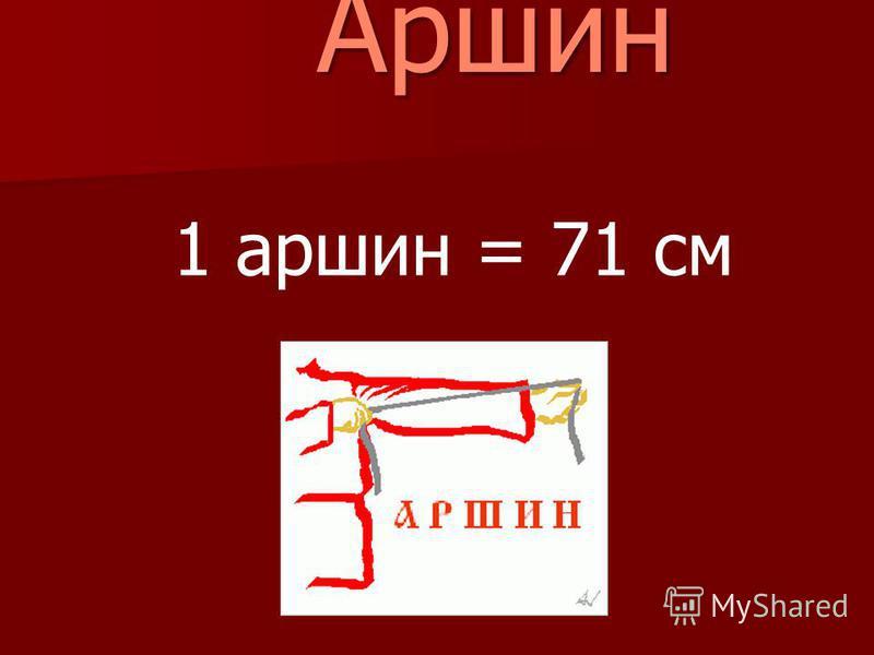 Аршин Аршин 1 аршин = 71 см