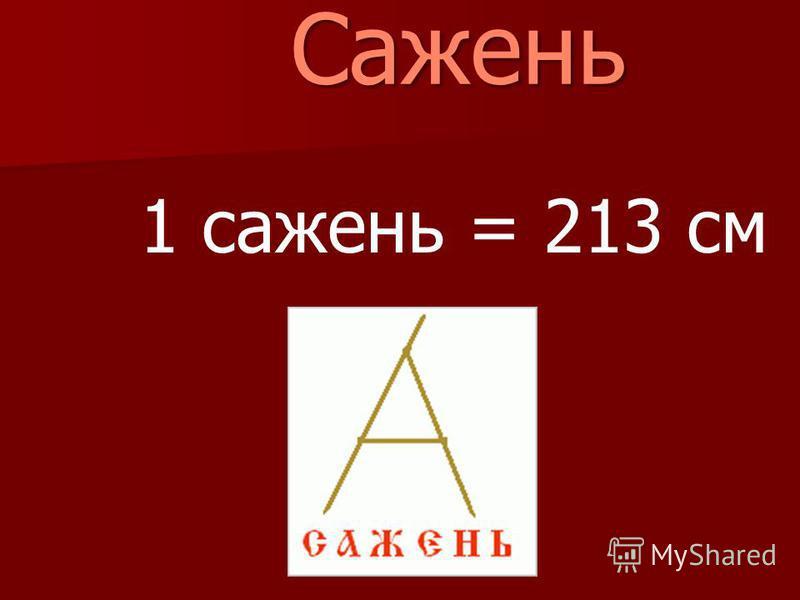 Сажень Сажень 1 сажень = 213 см