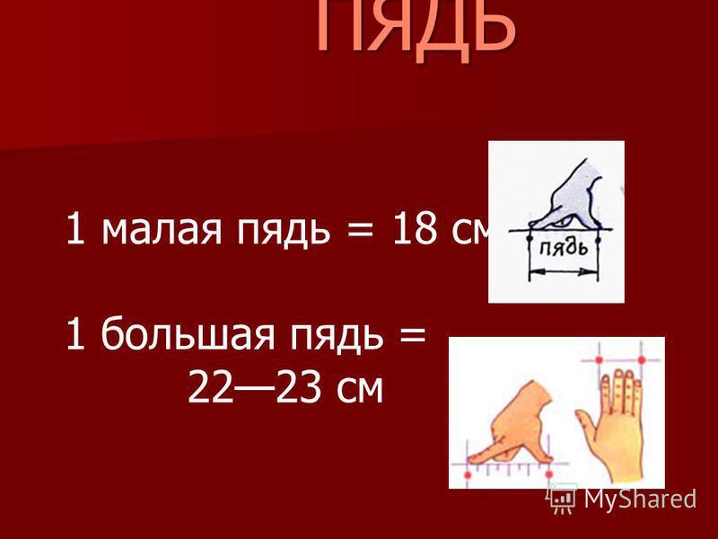 1 малая пядь = 18 см 1 большая пядь = 2223 см ПЯДЬ ПЯДЬ