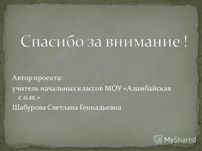 Автор проекта: учитель начальных классов МОУ «Аламбайская с.о.ш.» Шабурова Светлана Геннадьевна