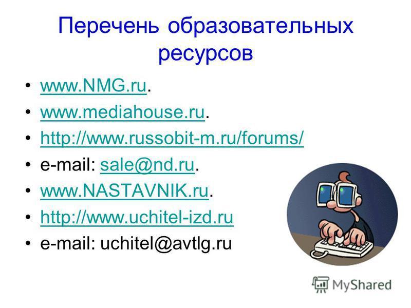 Перечень образовательных ресурсов www.NMG.ru.www.NMG.ru www.mediahouse.ru.www.mediahouse.ru http://www.russobit-m.ru/forums/http://www.russobit-m.ru/forums/ e-mail: sale@nd.ru.sale@nd.ru www.NASTAVNIK.ru.www.NASTAVNIK.ru http://www.uchitel-izd.ruhttp