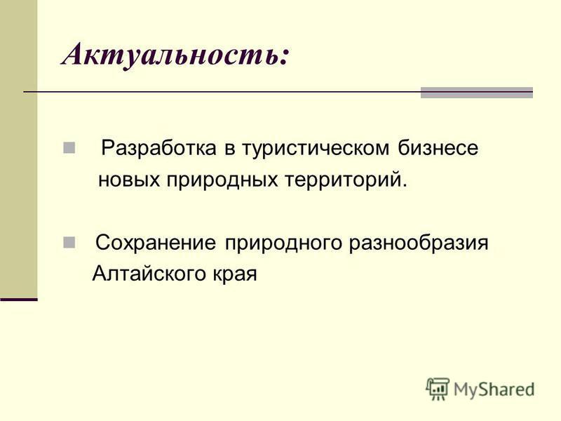Актуальность: Разработка в туристическом бизнесе новых природных территорий. Сохранение природного разнообразия Алтайского края