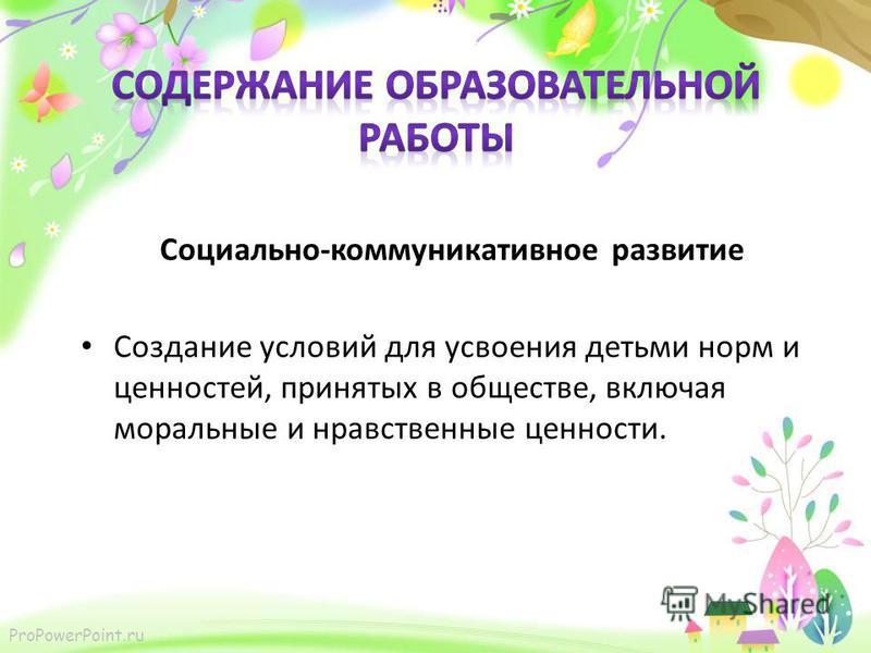 ProPowerPoint.ru Социально-коммуникативное развитие Создание условий для усвоения детьми норм и ценностей, принятых в обществе, включая моральные и нравственные ценности.