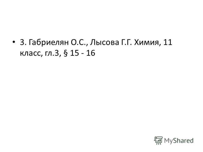 3. Габриелян О.С., Лысова Г.Г. Химия, 11 класс, гл.3, § 15 - 16