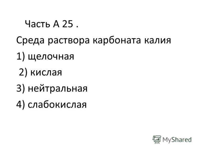 Часть А 25. Среда раствора карбоната калия 1) щелочная 2) кислая 3) нейтральная 4) слабокислая
