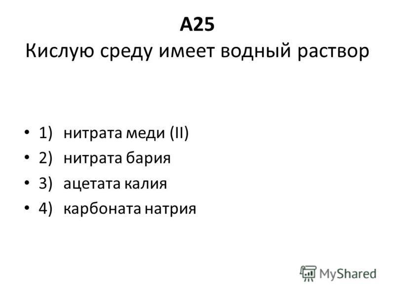 A25 Кислую среду имеет водный раствор 1) нитрата меди (II) 2) нитрата бария 3) ацетата калия 4) карбоната натрия