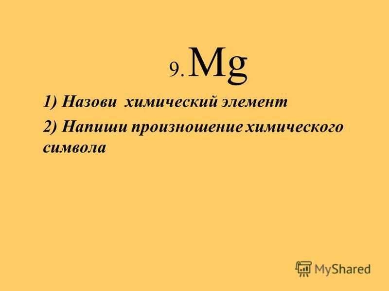 9. Mg 1) Назови химический элемент 2) Напиши произношение химического символа