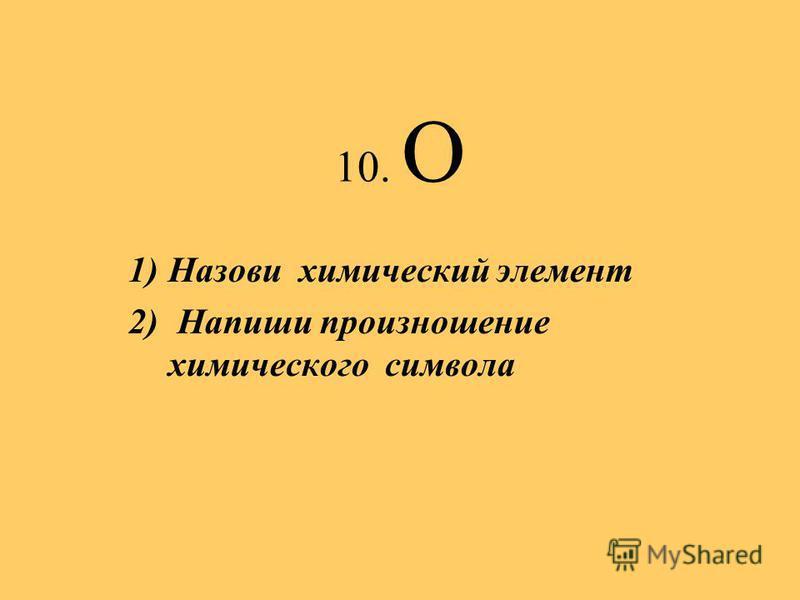 10. О 1)Назови химический элемент 2) Напиши произношение химического символа