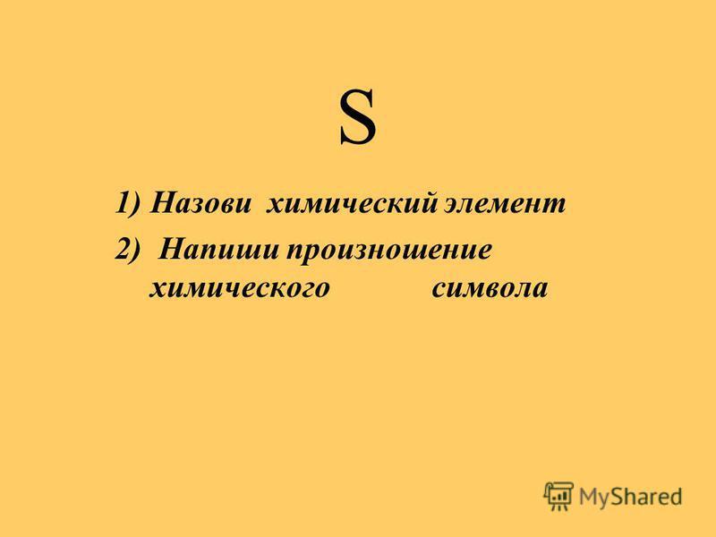 S 1)Назови химический элемент 2) Напиши произношение химического символа