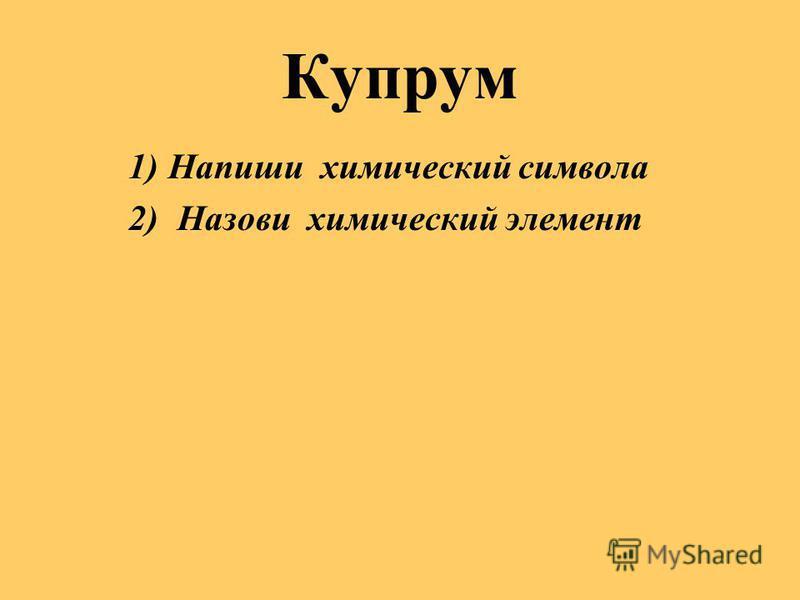 Купрум 1)Напиши химический символа 2) Назови химический элемент