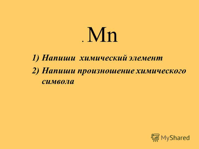. Mn 1)Напиши химический элемент 2)Напиши произношение химического символа