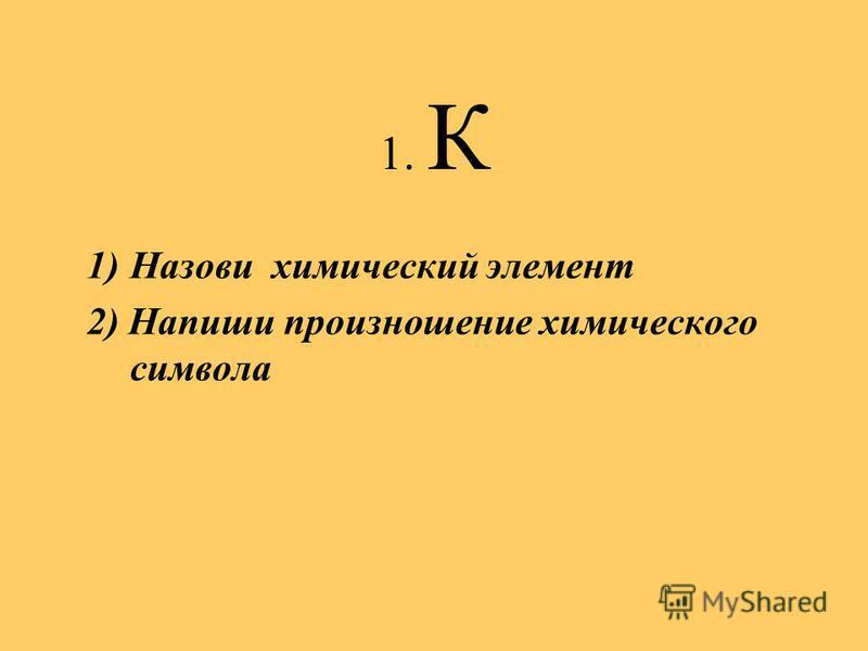 1. К 1)Назови химический элемент 2) Напиши произношение химического символа
