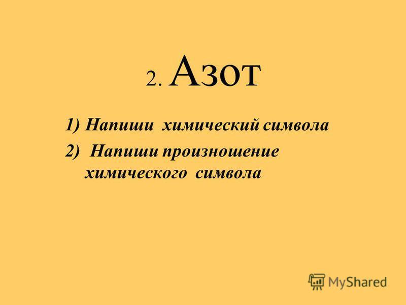 2. Азот 1)Напиши химический символа 2) Напиши произношение химического символа