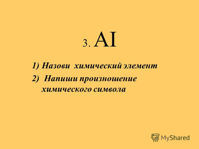 3. AI 1)Назови химический элемент 2) Напиши произношение химического символа